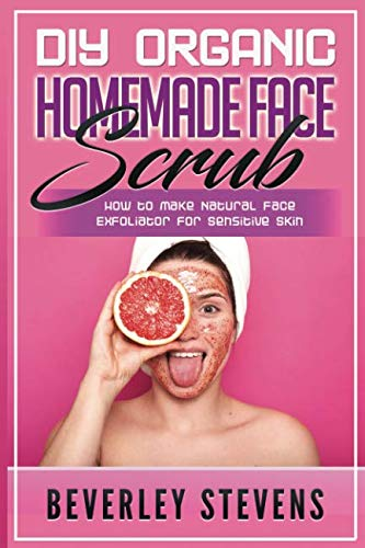 DIY Organic Homemade Face Scrub: How to Make Natural Face Exfoliator for Sensitive Skin