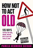 How Not to Act Old: 185 Ways to Pass for Cool, Sound, Wicked, or at Least Not Totally Lame