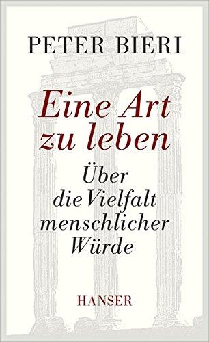 Eine Art zu leben: Über die Vielfalt menschlicher Würde Gebundenes Buch – 26. August 2013 Peter Bieri 3446243496 Philosophie / Allgemeines Lexika