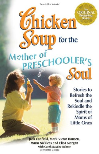 Chicken Soup for the Mothers of Preschooler's Soul: Stories to Refresh the Soul and Rekindle the Spirit of Moms of Little Ones (Chicken Soup for the Soul)