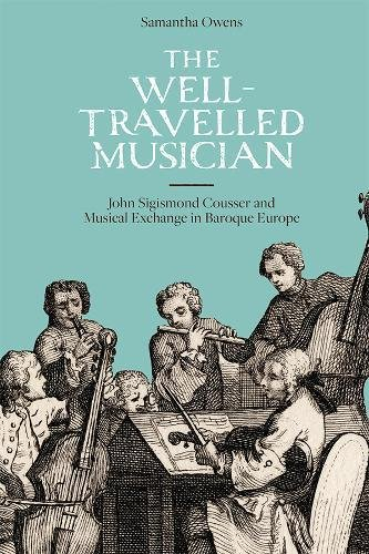 Read Online The Well-travelled Musician: John Sigismond Cousser and Musical Exchange in Baroque Europe (Music in Britain 1600-2000) PDF