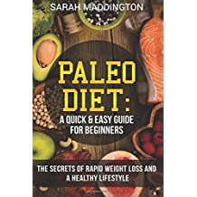 Paleo Diet: A Quick and Easy Guide for Beginners: The Secrets of Rapid Weight Loss and A Healthy Lifestyle