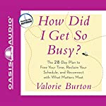 How Did I Get So Busy?: The 28-Day Plan to Free Your Time and Reconnect with What Matters Most | Valorie Burton
