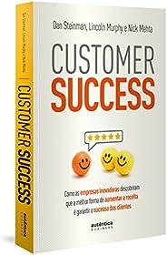 Customer Success: como as empresas inovadoras descobriram que a melhor forma de aumentar a receita é garantir