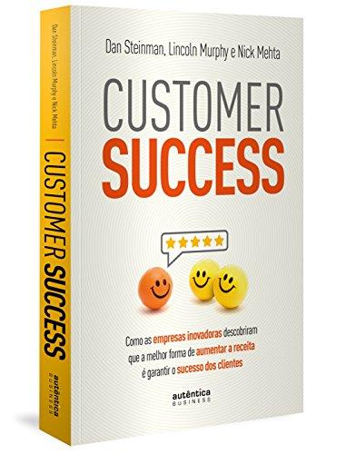 Customer Success. Como as Empresas Inovadoras Descobriram que a Melhor Forma de Aumentar a Receita É Garantir o Sucesso dos Clientes