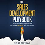 The Sales Development Playbook: Build Repeatable Pipeline and Accelerate Growth with Inside Sales | Trish Bertuzzi