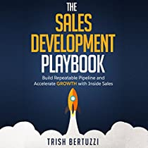 THE SALES DEVELOPMENT PLAYBOOK: BUILD REPEATABLE PIPELINE AND ACCELERATE GROWTH WITH INSIDE SALES