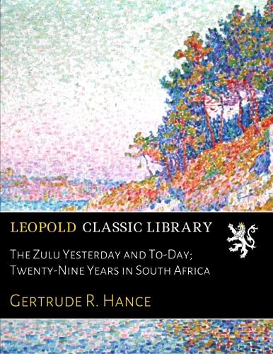 Read Online The Zulu Yesterday and To-Day; Twenty-Nine Years in South Africa pdf epub