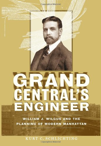 Grand Central's Engineer: William J. Wilgus and the Planning of Modern Manhattan (The Johns Hopkins University Studies in Historical and Political Science)