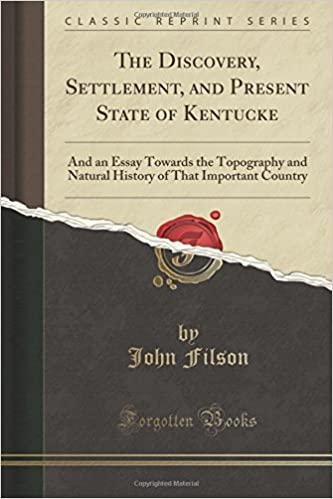 The Discovery, Settlement, and Present State of Kentucke: And an Essay Towards the Topography and Natural History of That Important Country (Classic Reprint)
