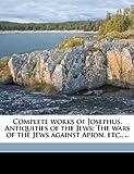 Complete Works of Josephus Antiquities of the Jews; the Wars of the Jews Against Apion, Etc, Flavius Josephus and William Whiston, 1176268120