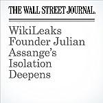 WikiLeaks Founder Julian Assange's Isolation Deepens | Robert McMillan,Jennifer Valentino-DeVries