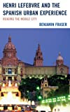 Henri Lefebvre and Spanish Urban Experience : Reading from the Mobile City, Fraser, Benjamin, 1611485231