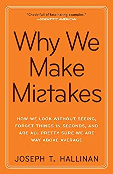 Why We Make Mistakes: How We Look Without Seeing, Forget Things in Seconds, and Are All Pretty Sure WeAre Way Above Average by [Hallinan, Joseph T.]