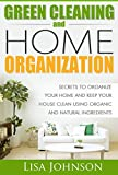 Natural Green Cleaning And Home Organization:Secrets To Organize Your Home And Keep Your House Clean Using Organic And Natural Ingredients (Natural, Green, ... Organizing, Organizing, Declutter, Herbal)