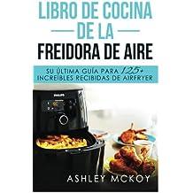 Libro De Cocina De La Freidora De Aire: Su ultima guia para las fritas de friccion de aire (mas de 125 recetas deliciosas)(Spanish Edition)