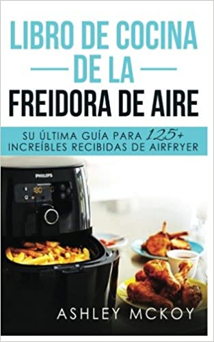 Libro De Cocina De La Freidora De Aire: Su ultima guia para las fritas de friccion de aire (mas de 125 recetas deliciosas)(Spanish Edition): Ashley McKoy: ...
