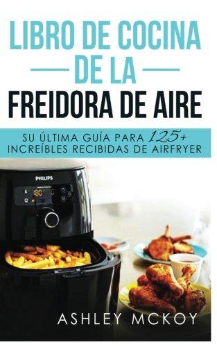 Libro De Cocina De La Freidora De Aire: Su ultima guia para las fritas de friccion de aire (mas de 125 recetas deliciosas)(Spanish Edition) by Ashley McKoy