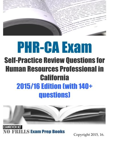 PHR-CA Exam Self-Practice Review Questions for Human Resources Professional in California: 2015/16 Edition (with 140+ questions)