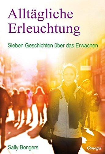 Alltägliche Erleuchtung: Sieben Geschichten über das Erwachen Taschenbuch – 1. Februar 2014 Sally Bongers Silberschnur 3930243695 Esoterik
