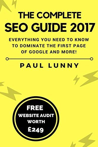 The Complete SEO Guide 2017: Everything you need to know to dominate the first page of Google and more!