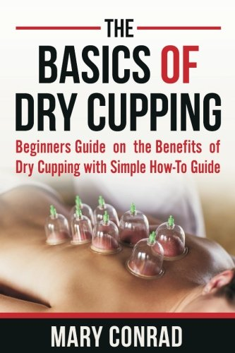 The Basics of Dry Cupping: Beginners Guide on the Benefits of Dry Cupping with a Simple How-to Guide (Cupping Therapy) (Volume 1)