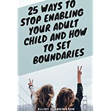25 Ways to Stop Enabling Your Adult Child and How to Set Boundaries: A Quick, Easy & Effective Guide on How to Say No Without Feeling Guilty Towards Your ... Love and Logic (How to Win At Life Book 5)