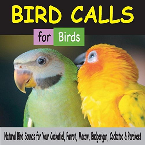 Bird Calls for Birds: Natural Bird Sounds for Your Cockatiel, Parrot, Macaw, Budgerigar, Cockatoo & Parakeet
