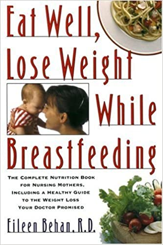 Eat Well Lose Weight While Breastfeeding The Complete Nutrition Book For Nursing Mothers Including A Healthy Guide To Loss Your Doctor