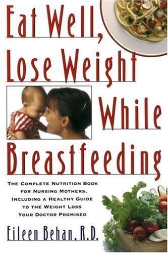 Eat Well Lose Weight While Breastfeeding The Complete Nutrition Book For Nursing Mothers Including A Healthy Guide To The Weight Loss Your Doctor Promised Behan Eileen 9780679733553 Amazon Com Books