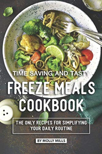 Time Saving and Tasty Freeze Meals Cookbook: The Only Recipes for Simplifying Your Daily Routine by Molly Mills