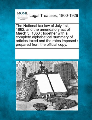 The National tax law of July 1st, 1862, and the amendatory act of March 3, 1863: together with a complete alphabetical summary of articles taxed and ... imposed : prepared (1862 First Issue)