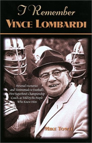 (I Remember Vince Lombardi: Personal Memories of and Testimonials to Football's First Super Bowl Championship Coach, as Told by the People and Pla by Mike Towle (2001-08-06))