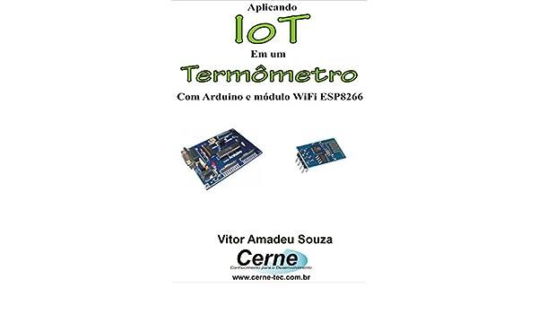 Amazon.com: Aplicando IoT em um Termômetro Com Arduino e módulo WiFi ESP8266 (Portuguese Edition) eBook: Vitor Amadeu Souza: Kindle Store