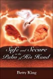 Safe and Secure in the Palm of His Hand, Betty King, 1424171229