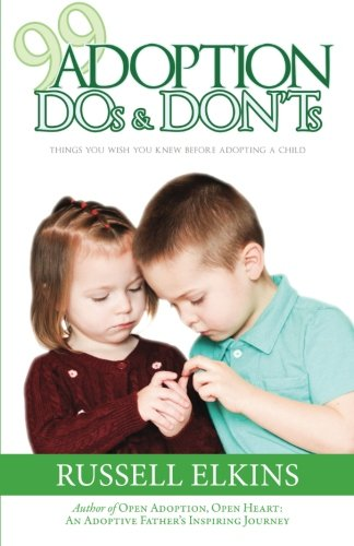 99 Adoption DOs and DON'Ts: Things You Wish You Knew Before Adopting a Child (Guide to a Healthy Adoptive Family, Adoption Parenting, and Relationship) (Volume 4)