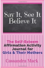 Say It See It Believe It: The Self-Esteem Affirmation Activity Journal For Girls To Read & Do With Their Mothers Paperback