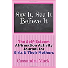 Say It See It Believe It: The Self-Esteem Affirmation Activity Journal For Girls To Read & Do With Their Mothers