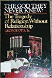 img - for The God They Never Knew: The Tragedy of Religion Without Religion by George Otis Jr. book / textbook / text book