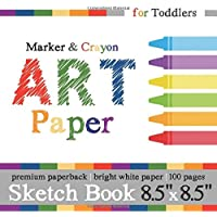 """Sketch Book for Toddlers: Marker & Crayon Art Paper: 8.5"""" x 8.5"""" Square Format for Ages 1-3"""