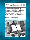 A documentary history of Chelsea : including the Boston precincts of Winnisimmet, Rumney Marsh, and Pullen Point, 1624-1824. Volume 1 Of 2, Mellen Chamberlain, 1240112920