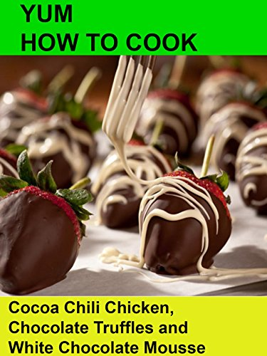 Yum How To Cook  Cocoa Chili Chicken Chocolate Truffles and White Chocolate Mousse