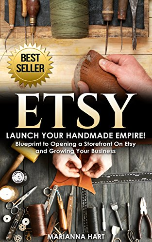 Etsy: Launch Your Handmade Empire!- Blueprint to Opening a Storefront On Etsy and Growing Your Business (Best Place To Sell Antiques)