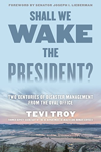 Shall We Wake the President?: Two Centuries of Disaster Management from the Oval Office Tevi Troy