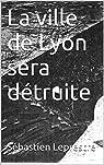 La ville de Lyon sera détruite par Leprestre