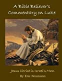 A Bible Believer's Commentary on Luke: Jesus Christ Is Israel's Man (New Testament Commentaries) (Volume 3)