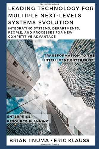 Leading Technology for Multiple Next-Levels Systems Evolution: Integrating systems, departments, people, and processes for new competitive advantage (Enterprise Resource Planning Systems)