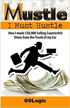 Mustle: I Must Hustle: How I Made $50,000 Selling Counterfeit Shoes from the Trunk of My Car by Born Logic Allah (2015-07-04)