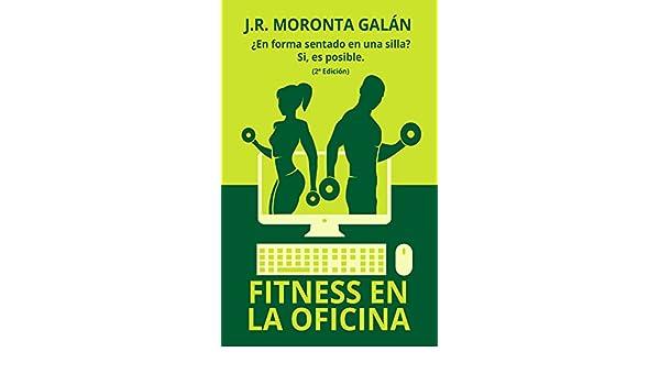 Amazon.com: Fitness en la Oficina: ¿En forma sentado en una silla? Si es posible (Spanish Edition) eBook: J.R. Moronta Galán: Kindle Store