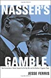 Nasser's Gamble : How Intervention in Yemen Caused the Six Day War and the Decline of Egyptian Power, Ferris, Jesse, 0691155143